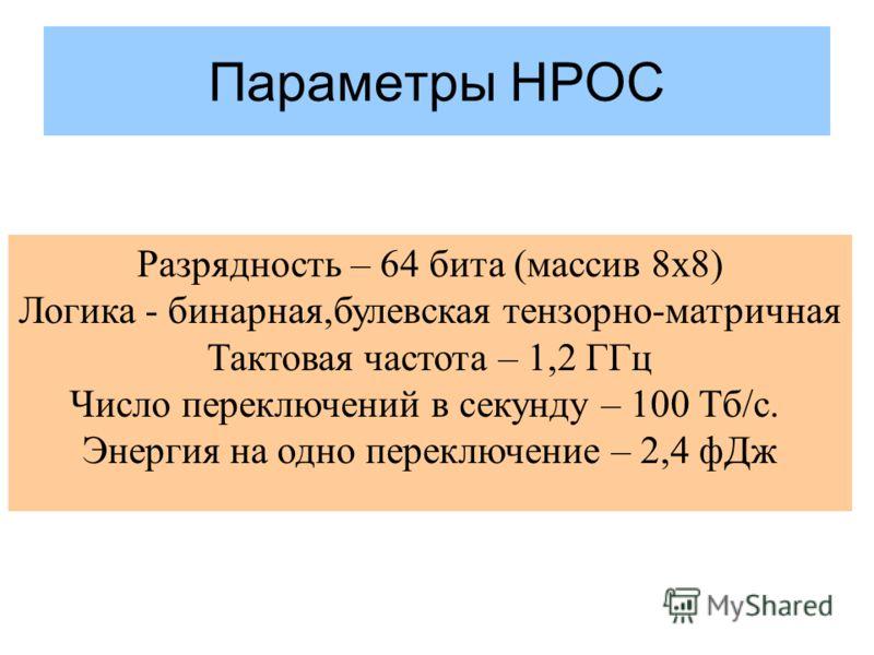Параметры HPOC Разрядность – 64 бита (массив 8х8) Логика - бинарная,булевская тензорно-матричная Тактовая частота – 1,2 ГГц Число переключений в секунду – 100 Тб/c. Энергия на одно переключение – 2,4 фДж