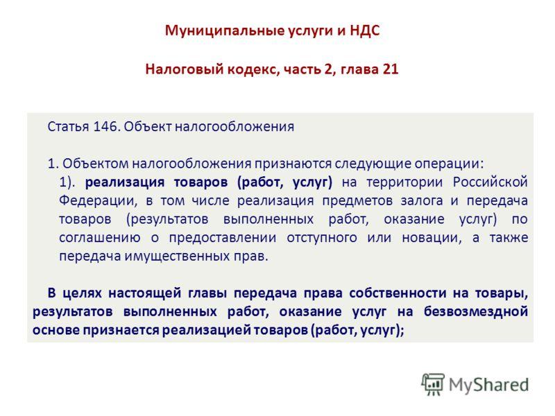 Муниципальные услуги и НДС Налоговый кодекс, часть 2, глава 21 Статья 146. Объект налогообложения 1. Объектом налогообложения признаются следующие операции: 1). реализация товаров (работ, услуг) на территории Российской Федерации, в том числе реализа