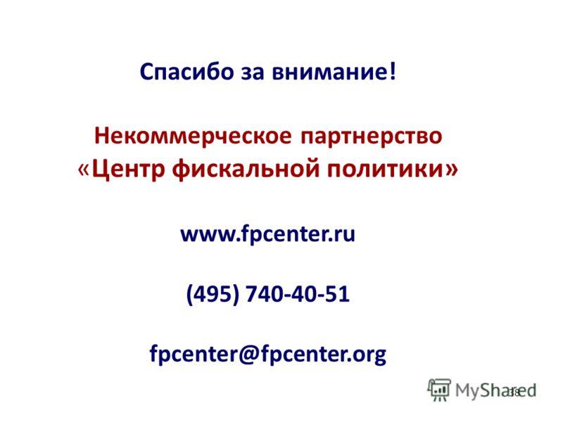 38 Спасибо за внимание! Некоммерческое партнерство «Центр фискальной политики» www.fpcenter.ru (495) 740-40-51 fpcenter@fpcenter.org