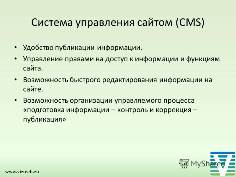 www.virtech.ru Система управления сайтом (CMS) Удобство публикации информации. Управление правами на доступ к информации и функциям сайта. Возможность быстрого редактирования информации на сайте. Возможность организации управляемого процесса «подгото