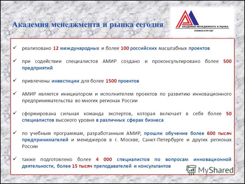 Академия менеджмента и рынка сегодня реализовано 12 международных и более 100 российских масштабных проектов при содействии специалистов АМИР создано и проконсультировано более 500 предприятий привлечены инвестиции для более 1500 проектов АМИР являет