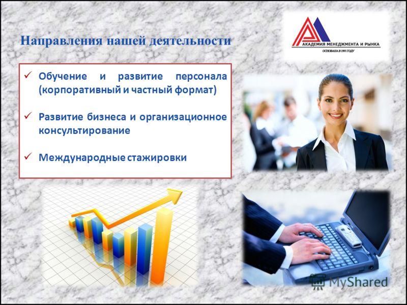 Направления нашей деятельности Обучение и развитие персонала (корпоративный и частный формат) Развитие бизнеса и организационное консультирование Международные стажировки