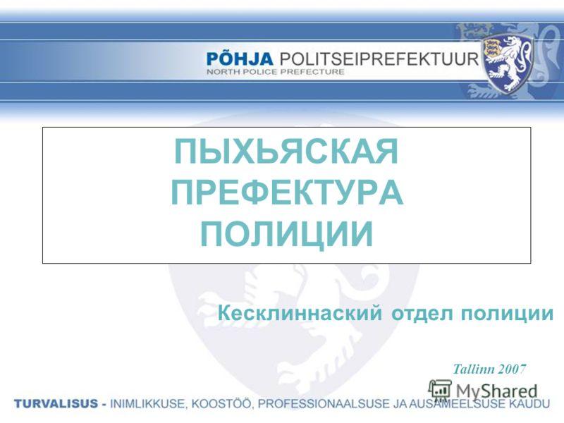 ПЫХЬЯСКАЯ ПРЕФЕКТУРА ПОЛИЦИИ Кесклиннаский отдел полиции Tallinn 2007
