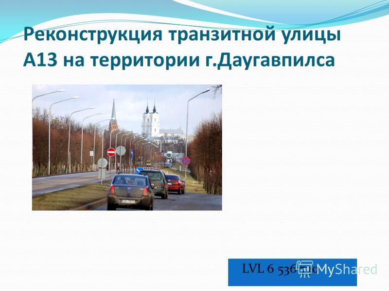Реконструкция транзитной улицы A13 на территории г.Даугавпилса LVL 6 536 730