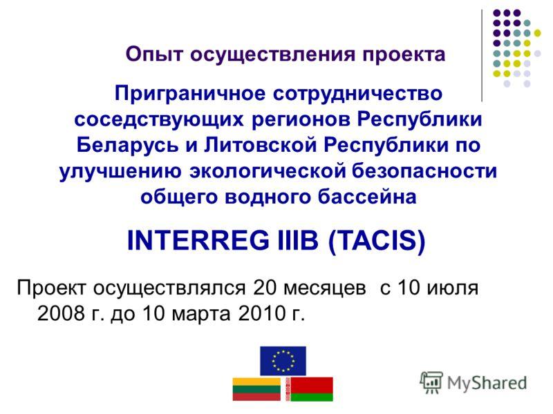 Приграничное сотрудничество соседствующих регионов Республики Беларусь и Литовской Республики по улучшению экологической безопасности общего водного бассейна Опыт осуществления проекта INTERREG IIIB (TACIS) Проект осуществлялся 20 месяцев с 10 июля 2