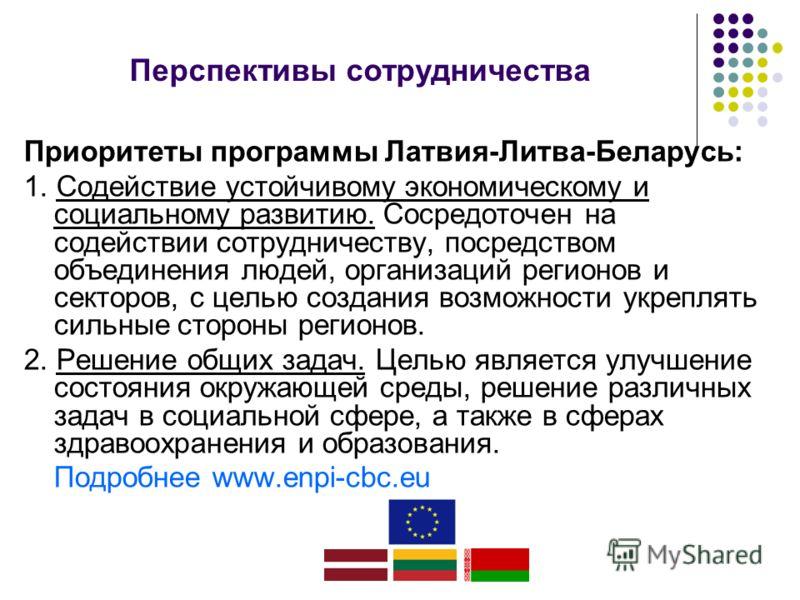Приоритеты программы Латвия-Литва-Беларусь: 1. Содействие устойчивому экономическому и социальному развитию. Сосредоточен на содействии сотрудничеству, посредством объединения людей, организаций регионов и секторов, с целью создания возможности укреп