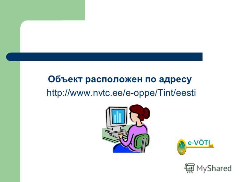 Объект расположен по адресу http://www.nvtc.ee/e-oppe/Tint/eesti