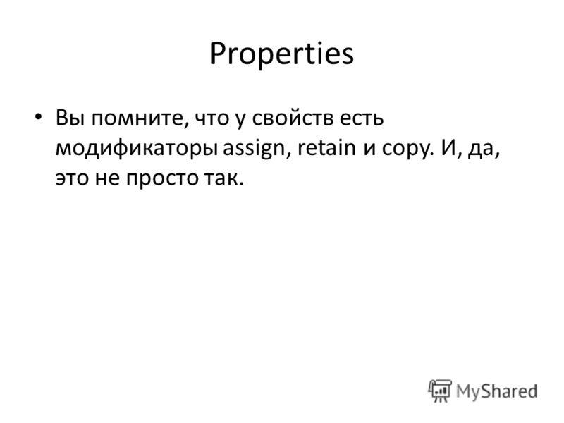 Properties Вы помните, что у свойств есть модификаторы assign, retain и copy. И, да, это не просто так.