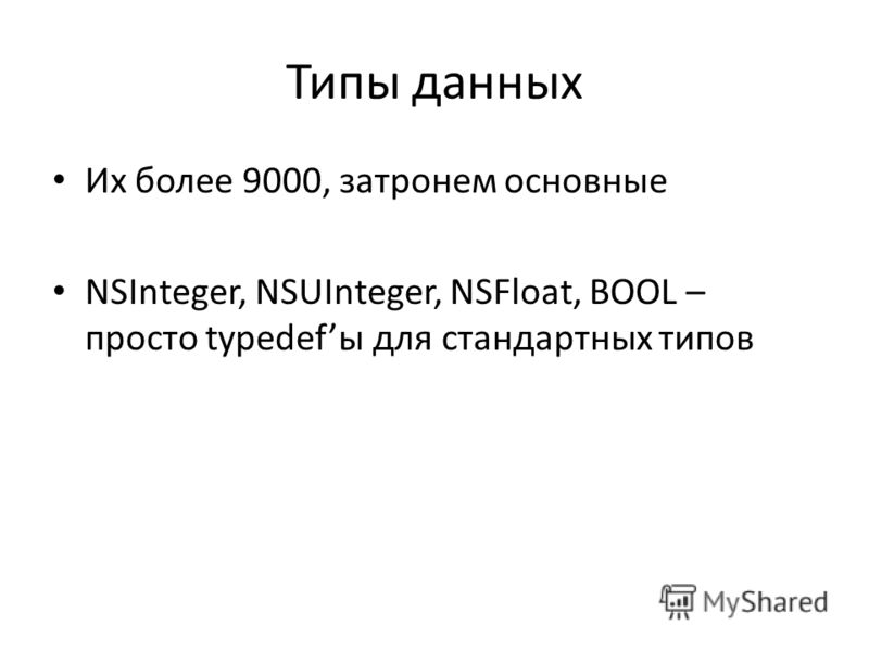 Типы данных Их более 9000, затронем основные NSInteger, NSUInteger, NSFloat, BOOL – просто typedefы для стандартных типов