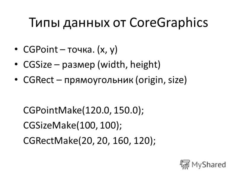 Типы данных от CoreGraphics CGPoint – точка. (x, y) CGSize – размер (width, height) CGRect – прямоугольник (origin, size) CGPointMake(120.0, 150.0); CGSizeMake(100, 100); CGRectMake(20, 20, 160, 120);