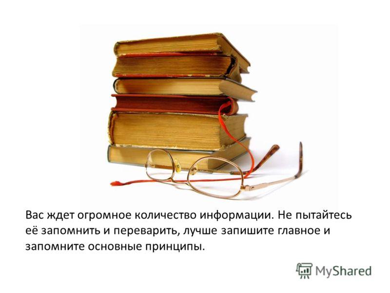 Вас ждет огромное количество информации. Не пытайтесь её запомнить и переварить, лучше запишите главное и запомните основные принципы.