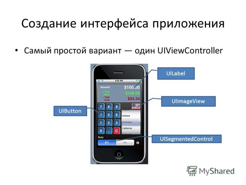 Создание интерфейса приложения Самый простой вариант один UIViewController UILabel UIButton UISegmentedControl UIImageView