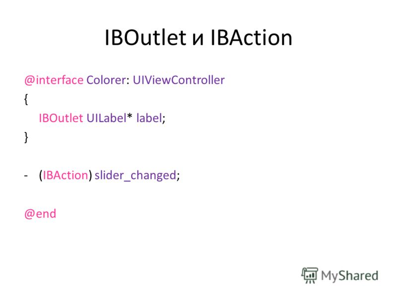 IBOutlet и IBAction @interface Colorer: UIViewController { IBOutlet UILabel* label; } -(IBAction) slider_changed; @end
