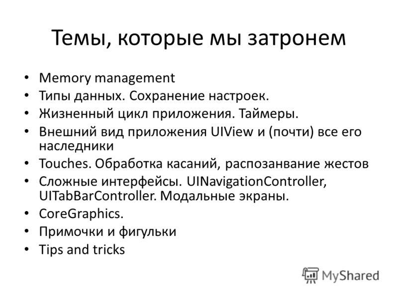 Темы, которые мы затронем Memory management Типы данных. Сохранение настроек. Жизненный цикл приложения. Таймеры. Внешний вид приложения UIView и (почти) все его наследники Touches. Обработка касаний, распозанвание жестов Сложные интерфейсы. UINaviga
