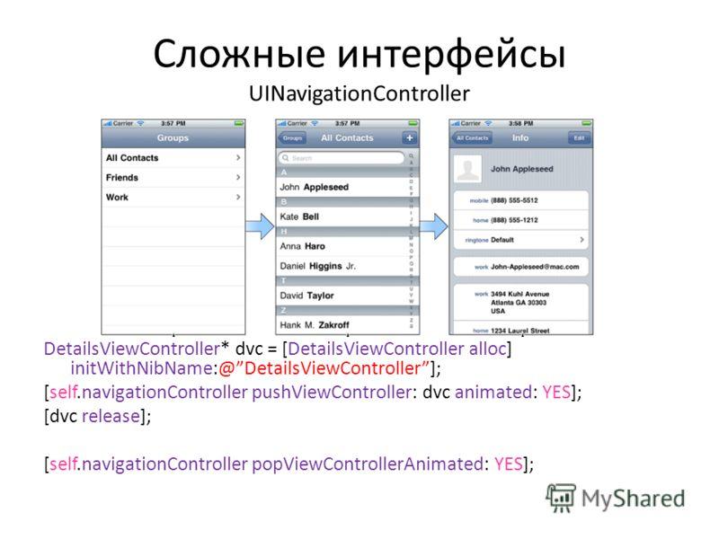 Сложные интерфейсы UINavigationController DetailsViewController* dvc = [DetailsViewController alloc] initWithNibName:@DetailsViewController]; [self.navigationController pushViewController: dvc animated: YES]; [dvc release]; [self.navigationController