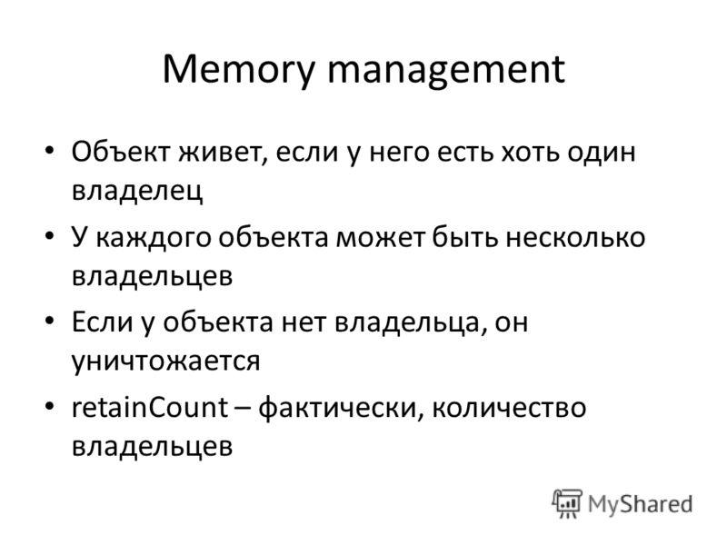 Memory management Объект живет, если у него есть хоть один владелец У каждого объекта может быть несколько владельцев Если у объекта нет владельца, он уничтожается retainCount – фактически, количество владельцев