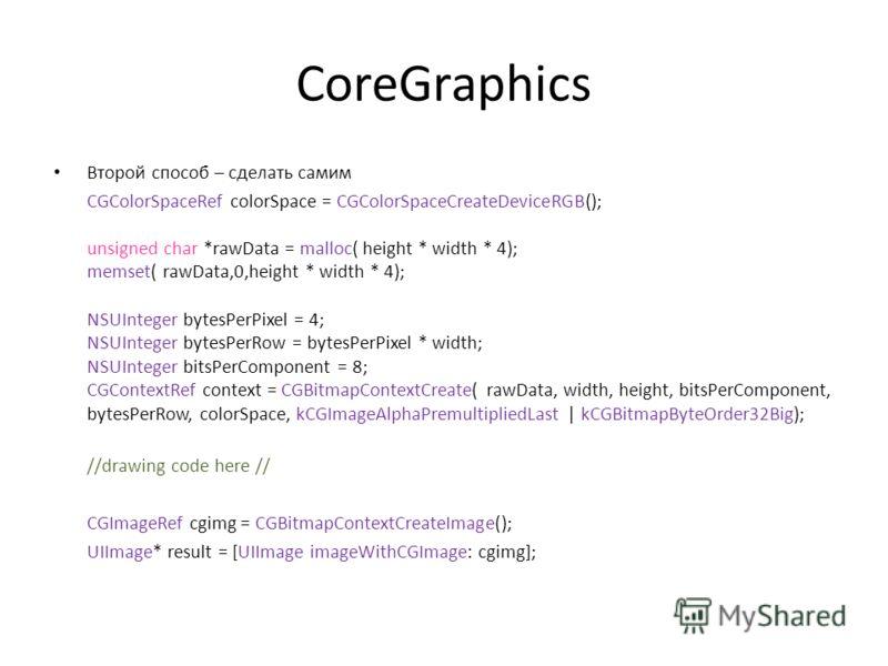 CoreGraphics Второй способ – сделать самим CGColorSpaceRef colorSpace = CGColorSpaceCreateDeviceRGB(); unsigned char *rawData = malloc( height * width * 4); memset( rawData,0,height * width * 4); NSUInteger bytesPerPixel = 4; NSUInteger bytesPerRow =