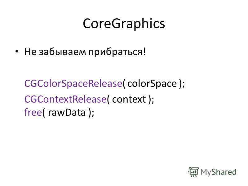 CoreGraphics Не забываем прибраться! CGColorSpaceRelease( colorSpace ); CGContextRelease( context ); free( rawData );