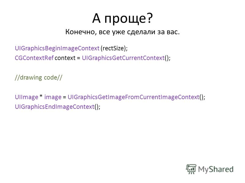 А проще? Конечно, все уже сделали за вас. UIGraphicsBeginImageContext (rectSize); CGContextRef context = UIGraphicsGetCurrentContext(); //drawing code// UIImage * image = UIGraphicsGetImageFromCurrentImageContext(); UIGraphicsEndImageContext();
