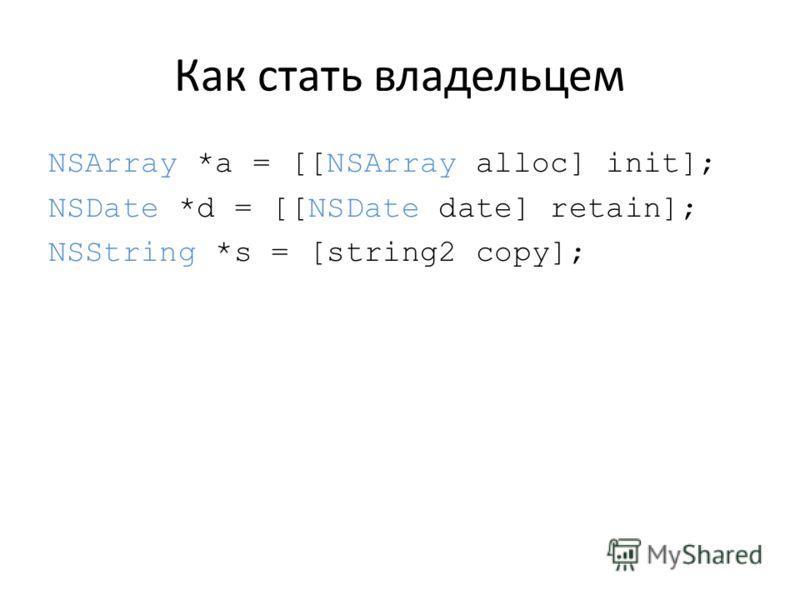 Как стать владельцем NSArray *a = [[NSArray alloc] init]; NSDate *d = [[NSDate date] retain]; NSString *s = [string2 copy];