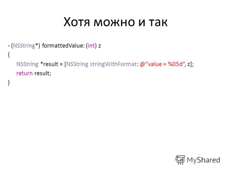 Хотя можно и так - (NSString*) formattedValue: (int) z { NSString *result = [NSString stringWithFormat: @value = %05d, z]; return result; }