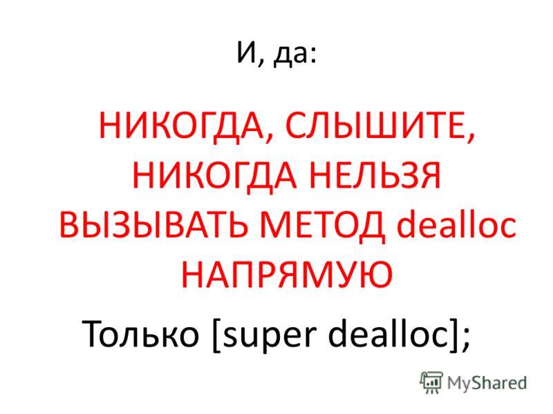 И, да: НИКОГДА, СЛЫШИТЕ, НИКОГДА НЕЛЬЗЯ ВЫЗЫВАТЬ МЕТОД dealloc НАПРЯМУЮ Только [super dealloc];