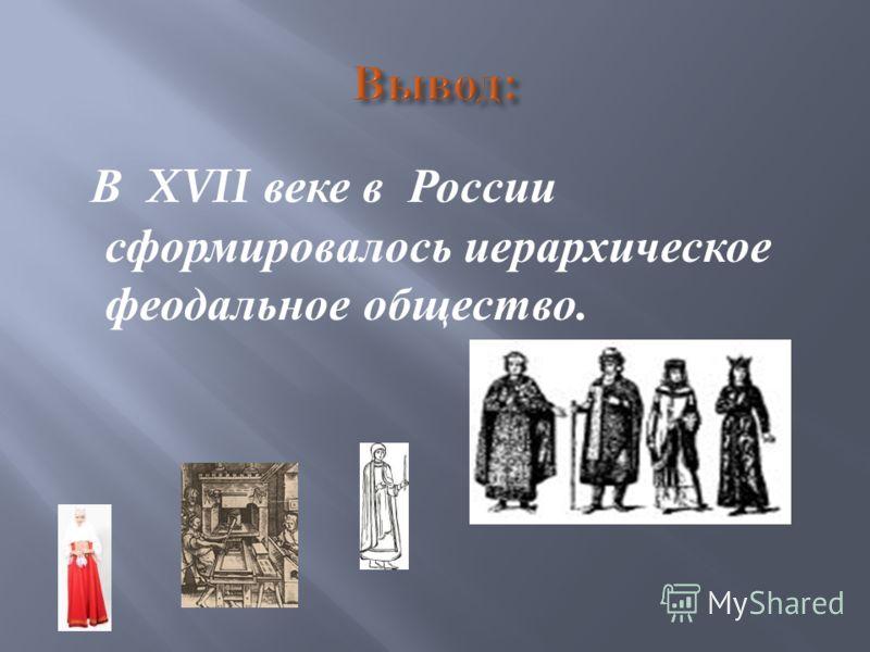 В XVII веке в России сформировалось иерархическое феодальное общество.