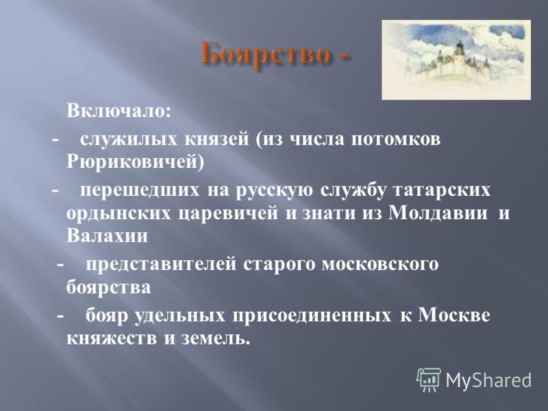 Включало : - служилых князей ( из числа потомков Рюриковичей ) - перешедших на русскую службу татарских ордынских царевичей и знати из Молдавии и Валахии - представителей старого московского боярства - бояр удельных присоединенных к Москве княжеств и