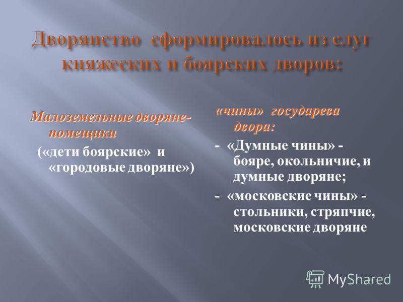 Малоземельные дворяне - помещики (« дети боярские » и « городовые дворяне ») « чины » государева двора : - « Думные чины » - бояре, окольничие, и думные дворяне ; - « московские чины » - стольники, стряпчие, московские дворяне