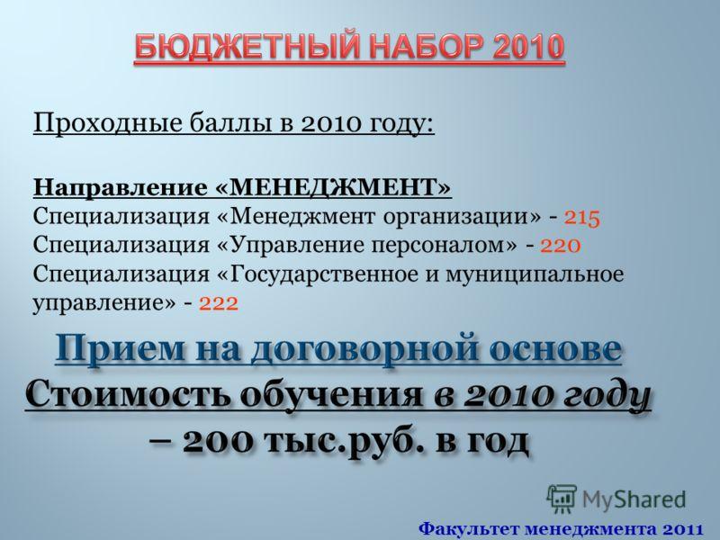 Проходные баллы в 2010 году: Направление «МЕНЕДЖМЕНТ» Специализация «Менеджмент организации» - 215 Специализация «Управление персоналом» - 220 Специализация «Государственное и муниципальное управление» - 222 Факультет менеджмента 2011