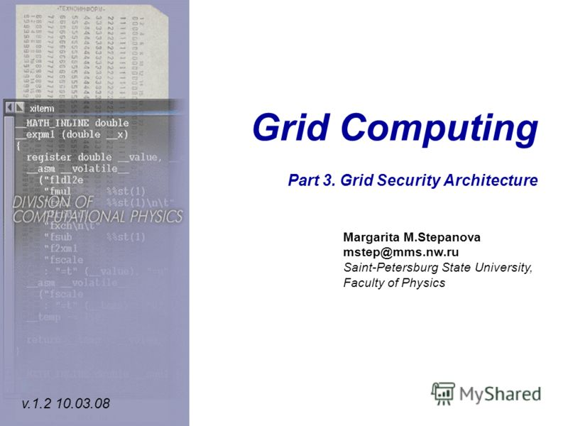 Grid Computing Part 3. Grid Security Architecture Margarita M.Stepanova mstep@mms.nw.ru Saint-Petersburg State University, Faculty of Physics v.1.2 10.03.08