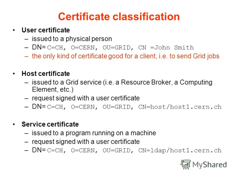 Certificate classification User certificate –issued to a physical person –DN= C=CH, O=CERN, OU=GRID, CN =John Smith –the only kind of certificate good for a client, i.e. to send Grid jobs Host certificate –issued to a Grid service (i.e. a Resource Br