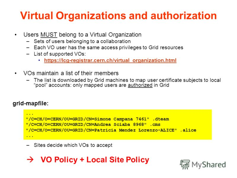 Virtual Organizations and authorization Users MUST belong to a Virtual Organization –Sets of users belonging to a collaboration –Each VO user has the same access privileges to Grid resources –List of supported VOs: https://lcg-registrar.cern.ch/virtu