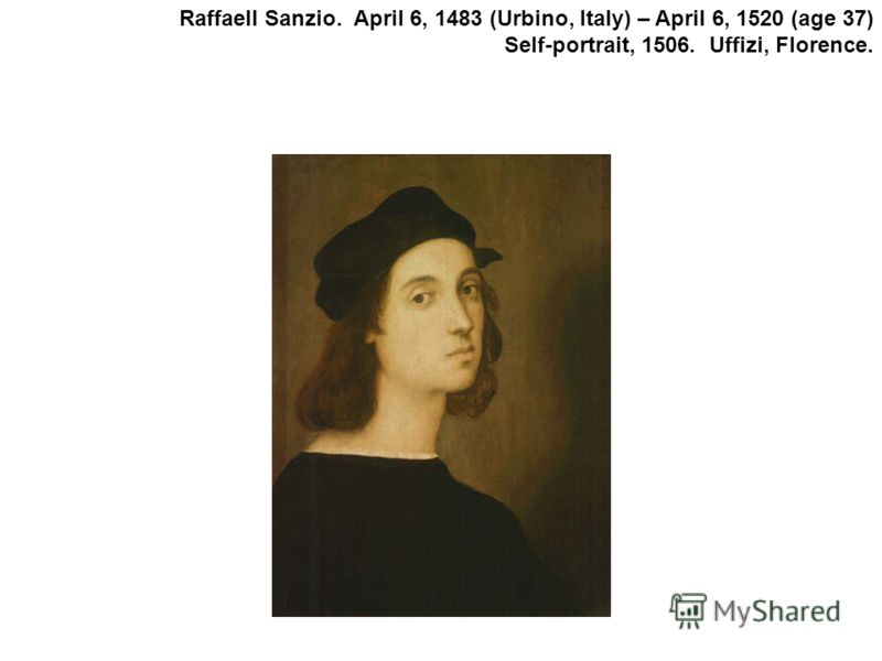 Raffaell Sanzio. April 6, 1483 (Urbino, Italy) – April 6, 1520 (age 37) Self-portrait, 1506. Uffizi, Florence.