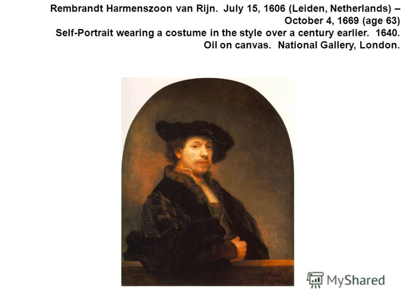 Rembrandt Harmenszoon van Rijn. July 15, 1606 (Leiden, Netherlands) – October 4, 1669 (age 63) Self-Portrait wearing a costume in the style over a century earlier. 1640. Oil on canvas. National Gallery, London.