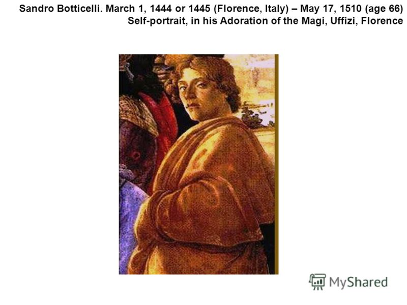 Sandro Botticelli. March 1, 1444 or 1445 (Florence, Italy) – May 17, 1510 (age 66) Self-portrait, in his Adoration of the Magi, Uffizi, Florence