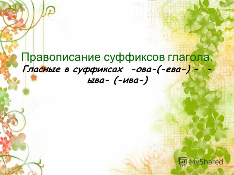 Правописание суффиксов глагола. Гласные в суффиксах -ова-(-ева-) - - ыва- (-ива-)