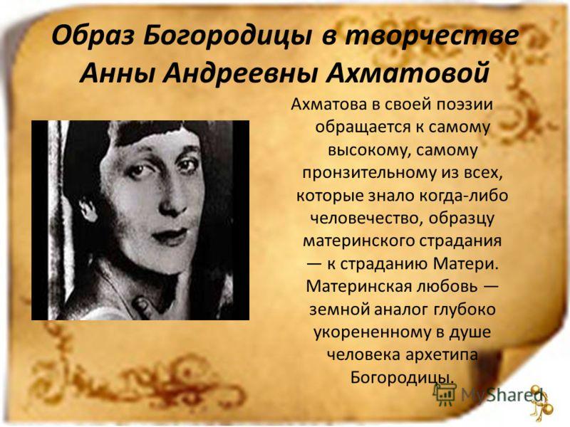 Образ Богородицы в творчестве Анны Андреевны Ахматовой Ахматова в своей поэзии обращается к самому высокому, самому пронзительному из всех, которые знало когда-либо человечество, образцу материнского страдания к страданию Матери. Материнская любовь з