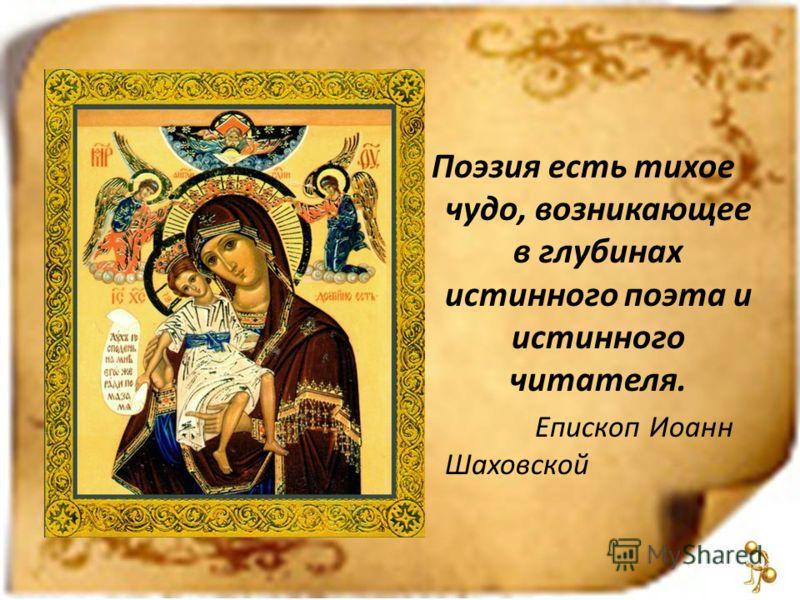 Поэзия есть тихое чудо, возникающее в глубинах истинного поэта и истинного читателя. Епископ Иоанн Шаховской