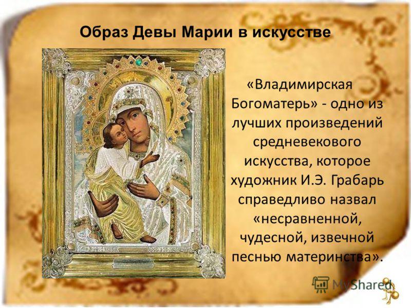 «Владимирская Богоматерь» - одно из лучших произведений средневекового искусства, которое художник И.Э. Грабарь справедливо назвал «несравненной, чудесной, извечной песнью материнства». Образ Девы Марии в искусстве