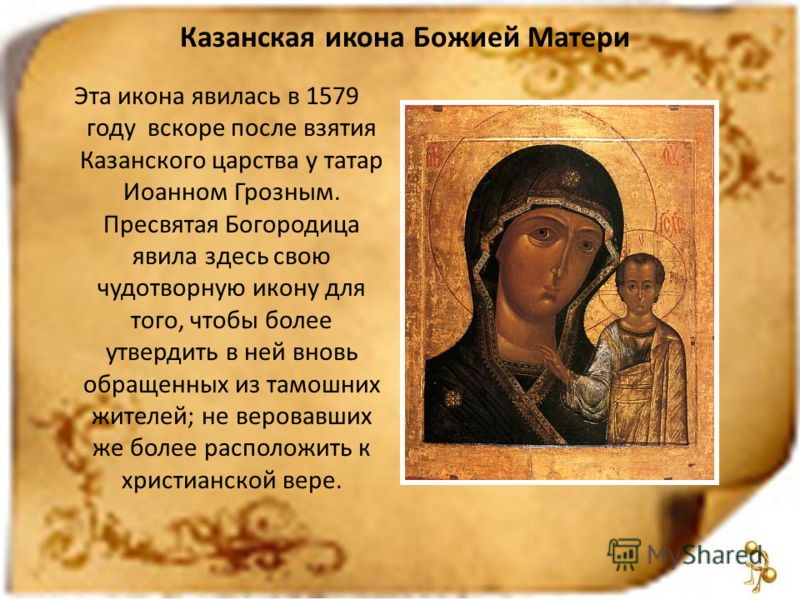 Казанская икона Божией Матери Эта икона явилась в 1579 году вскоре после взятия Казанского царства у татар Иоанном Грозным. Пресвятая Богородица явила здесь свою чудотворную икону для того, чтобы более утвердить в ней вновь обращенных из тамошних жит