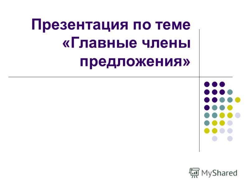 Презентация по теме «Главные члены предложения»