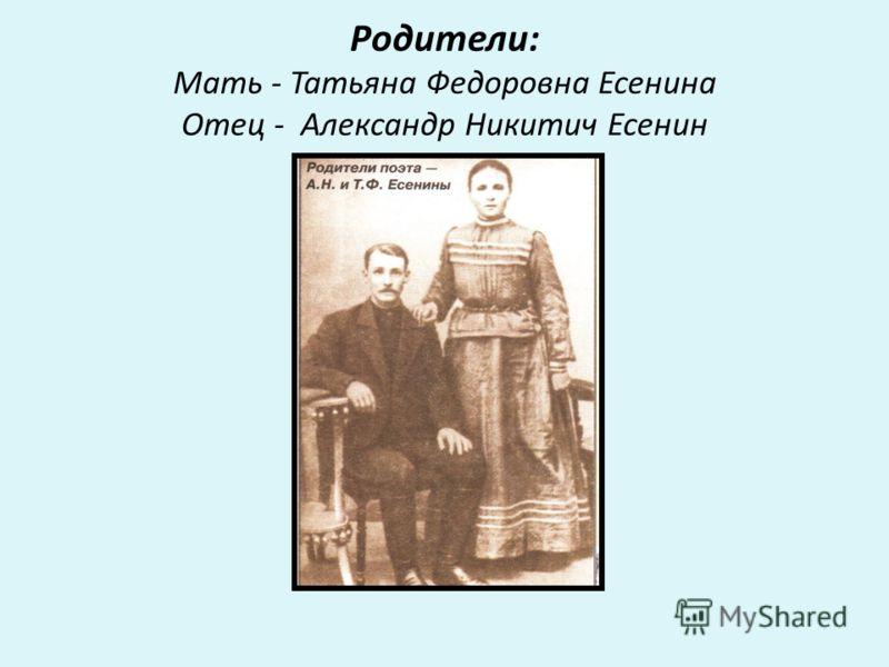 Родители: Мать - Татьяна Федоровна Есенина Отец - Александр Никитич Есенин