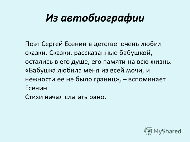 Из автобиографии Поэт Сергей Есенин в детстве очень любил сказки. Сказки, рассказанные бабушкой, остались в его душе, его памяти на всю жизнь. «Бабушка любила меня из всей мочи, и нежности её не было границ», – вспоминает Есенин Стихи начал слагать р