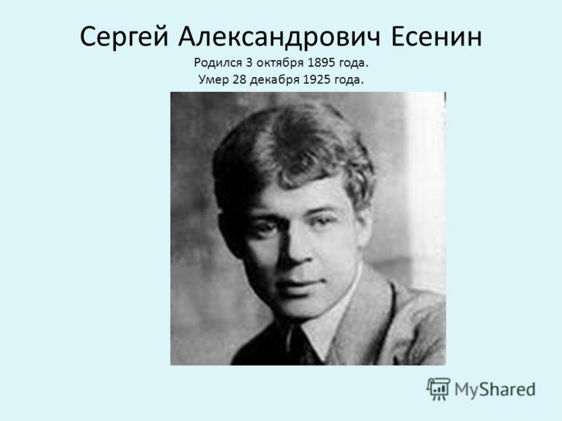 Сергей Александрович Есенин Родился 3 октября 1895 года. Умер 28 декабря 1925 года.