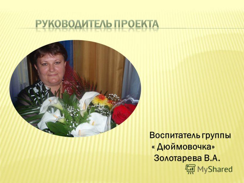 Воспитатель группы « Дюймовочка» Золотарева В.А.