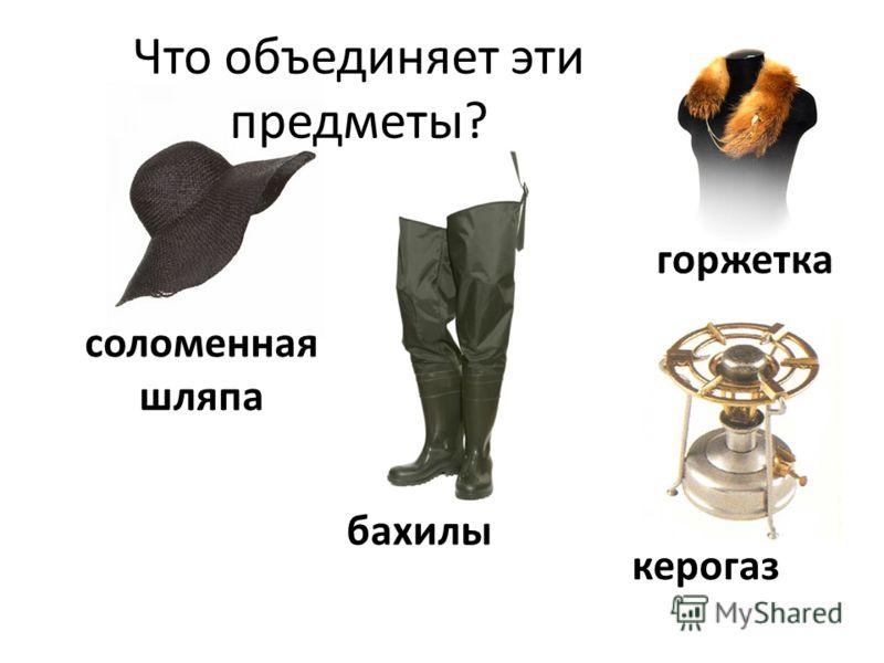 керогаз горжетка бахилы соломенная шляпа Что объединяет эти предметы?