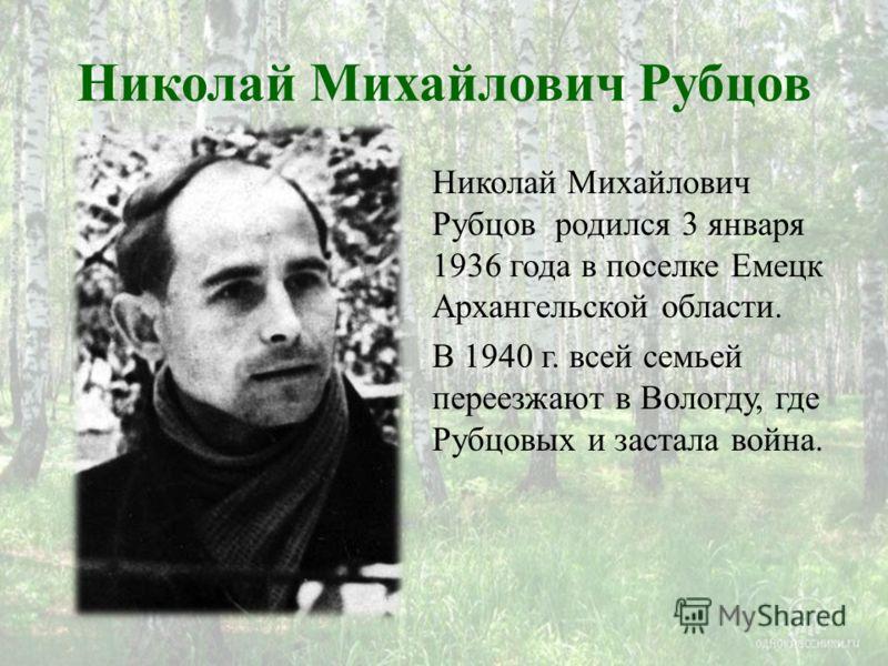 Николай Михайлович Рубцов Николай Михайлович Рубцов родился 3 января 1936 года в поселке Емецк Архангельской области. В 1940 г. всей семьей переезжают в Вологду, где Рубцовых и застала война.