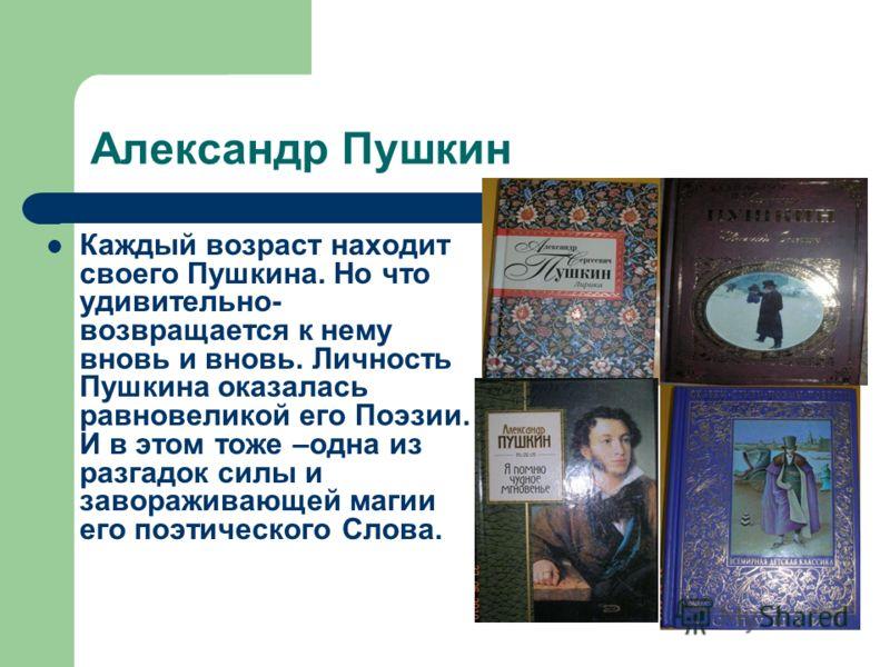Александр Пушкин Каждый возраст находит своего Пушкина. Но что удивительно- возвращается к нему вновь и вновь. Личность Пушкина оказалась равновеликой его Поэзии. И в этом тоже –одна из разгадок силы и завораживающей магии его поэтического Слова.