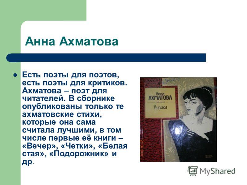 Анна Ахматова Есть поэты для поэтов, есть поэты для критиков. Ахматова – поэт для читателей. В сборнике опубликованы только те ахматовские стихи, которые она сама считала лучшими, в том числе первые её книги – «Вечер», «Четки», «Белая стая», «Подорож